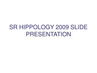 SR HIPPOLOGY 2009 SLIDE PRESENTATION