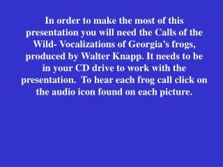 In order to make the most of this presentation you will need the Calls of the Wild- Vocalizations of Georgia s frogs, pr