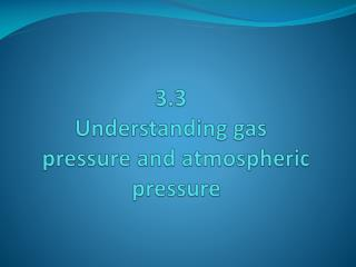 3.3  Understanding gas    pressure and atmospheric     pressure