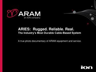 ARIES:  Rugged. Reliable. Real. The Industry s Most Durable Cable-Based System