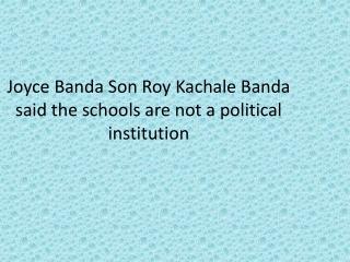 Joyce Banda Son Roy Kachale Banda said the schools are not a