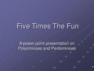 five times the fun