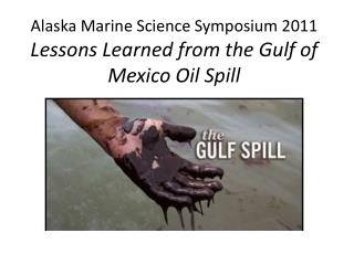 Alaska Marine Science Symposium 2011 Lessons Learned from the Gulf of Mexico Oil Spill