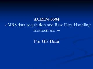 ACRIN-6684   - MRS data acquisition and Raw Data Handling Instructions     For GE Data