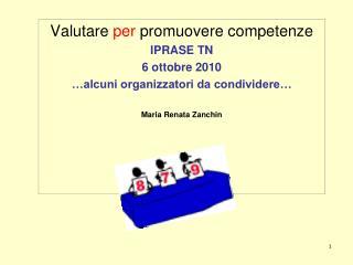 Valutare per promuovere competenze IPRASE TN 6 ottobre 2010  alcuni organizzatori da condividere   Maria Renata Zanchin