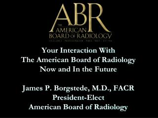 Your Interaction With  The American Board of Radiology Now and In the Future  James P. Borgstede, M.D., FACR President-E