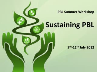 PBL Summer Workshop   Sustaining PBL    9th-11th July 2012