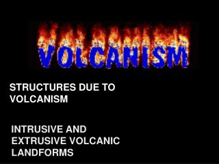 STRUCTURES DUE TO VOLCANISM