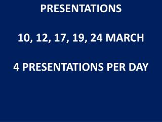 PRESENTATIONS  10, 12, 17, 19, 24 MARCH  4 PRESENTATIONS PER DAY