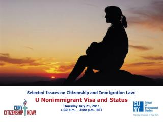 Selected Issues on Citizenship and Immigration Law:  U Nonimmigrant Visa and Status  Thursday July 21, 2011 1:30 p.m.