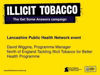 Lancashire Public Health Network event  David Wiggins, Programme Manager North of England Tackling Illicit Tobacco for B