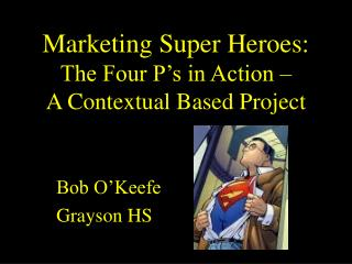 Marketing Super Heroes: The Four P s in Action   A Contextual Based Project