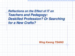 Reflections on the Effect of IT on  Teachers and Pedagogy:  Deskilled Profession Or Searching for a New Crafts