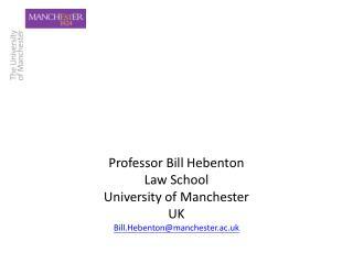 Professor Bill Hebenton Law School University of Manchester UK Bill.Hebentonmanchester.ac.uk