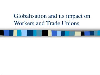 Globalisation and its impact on Workers and Trade Unions
