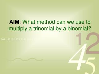 AIM: What method can we use to multiply a trinomial by a binomial
