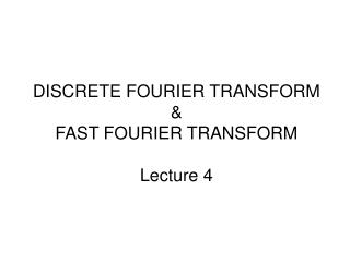 DISCRETE FOURIER TRANSFORM  FAST FOURIER TRANSFORM  Lecture 4