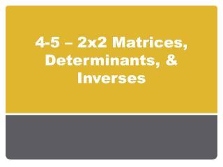 4-5   2x2 Matrices, Determinants,  Inverses