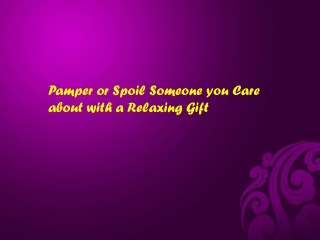 Pamper or Spoil Someone you Care about with a Relaxing Gift