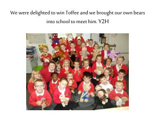 We were delighted to win Toffee and we brought our own bears into school to meet him. Y2H
