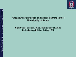 Groundwater protection and spatial planning in the Municipality of  rhus   Niels Cajus Pedersen, M.Sc., Municipality of