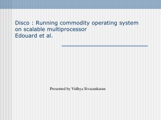 Disco : Running commodity operating system on scalable multiprocessor Edouard et al.