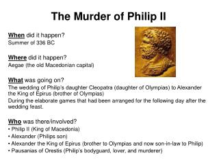 The Murder of Philip II  When did it happen   Summer of 336 BC  Where did it happen Aegae the old Macedonian capital  Wh