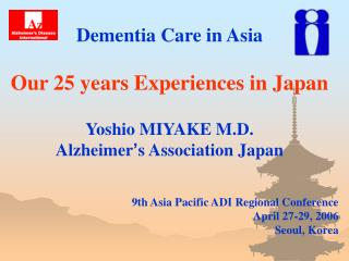dementia care in asia  our 25 years experiences in japan  yoshio miyake m.d. alzheimer s association japan