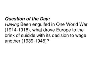 Question of the Day:  Having Been engulfed in One World War 1914-1918, what drove Europe to the brink of suicide with it