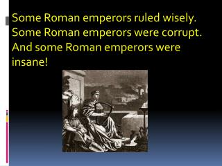 Some Roman emperors ruled wisely.  Some Roman emperors were corrupt.  And some Roman emperors were insane