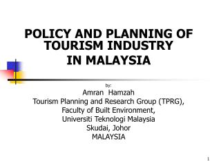 POLICY AND PLANNING OF TOURISM INDUSTRY  IN MALAYSIA    by: Amran  Hamzah Tourism Planning and Research Group TPRG, Facu