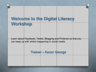 Welcome to the Digital Literacy Workshop    Learn about Facebook, Twitter, Blogging and Pinterest so that you can keep u