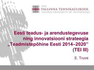 Eesti teadus- ja arendustegevuse ning innovatsiooni strateegia  Teadmistep hine Eesti 2014 2020  TEI III