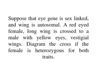 Suppose that eye gene is sex linked, and wing is autosomal. A red eyed female, long wing is crossed to a male with yello