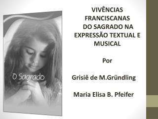 VIV NCIAS FRANCISCANAS  DO SAGRADO NA EXPRESS O TEXTUAL E MUSICAL  Por      Grisi  de M.Gr ndling    Maria Elisa B. Pfei