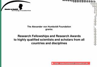 The Alexander von Humboldt Foundation  grants:  Research Fellowships and Research Awards to highly qualified scientists
