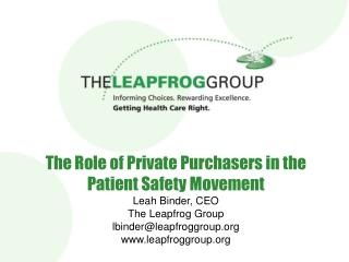 The Role of Private Purchasers in the Patient Safety Movement Leah Binder, CEO The Leapfrog Group lbinderleapfroggroup l