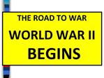 THE ROAD TO WAR WORLD WAR II BEGINS