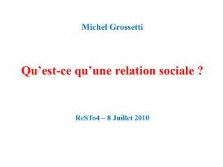 Michel Grossetti   Qu est-ce qu une relation sociale      ReSTo4   8 Juillet 2010