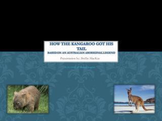 How the Kangaroo got his tail Based on an Australian Aboriginal Legend