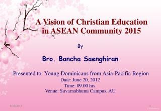 By  Bro. Bancha Saenghiran   Presented to: Young Dominicans from Asia-Pacific Region Date: June 20, 2012 Time: 09.00 hrs