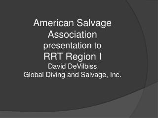 American Salvage Association presentation to RRT Region I David DeVilbiss Global Diving and Salvage, Inc.