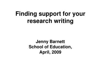 Finding support for your research writing   Jenny Barnett School of Education, April, 2009