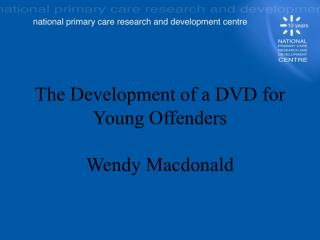 The Development of a DVD for  Young Offenders  Wendy Macdonald