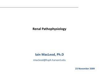 Renal Pathophysiology    Iain MacLeod, Ph.D imacleodhsph.harvard