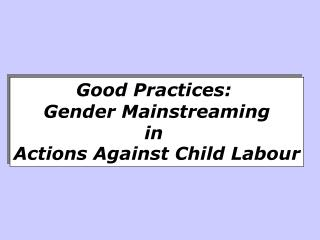 Good Practices:   Gender Mainstreaming  in  Actions Against Child Labour