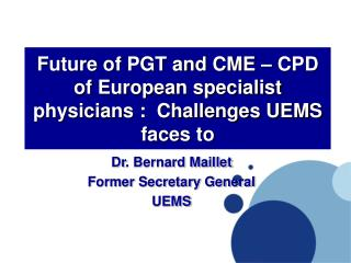 Future of PGT and CME   CPD of European specialist physicians :  Challenges UEMS faces to