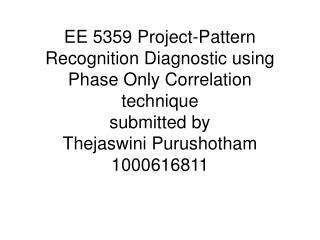 EE 5359 Project-Pattern Recognition Diagnostic using Phase Only Correlation technique  submitted by Thejaswini Purushoth