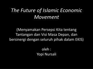 The Future of Islamic Economic Movement  Menyamakan Persepsi Kita tentang Tantangan dan Visi Masa Depan, dan bersinergi