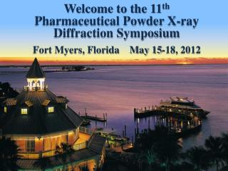 Welcome to the 11th Pharmaceutical Powder X-ray Diffraction Symposium Fort Myers, Florida    May 15-18, 2012